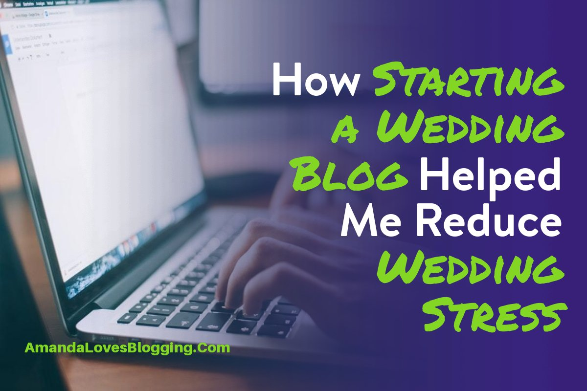 How Starting a Wedding Blog Helped Me Reduce Wedding Stress